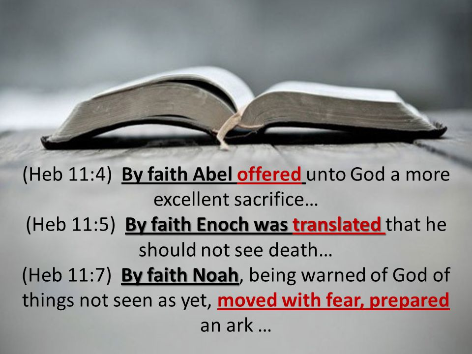 (Heb 11:4) By faith Abel offered unto God a more excellent sacrifice… By faith Enoch was translated (Heb 11:5) By faith Enoch was translated that he should not see death… By faith Noah (Heb 11:7) By faith Noah, being warned of God of things not seen as yet, moved with fear, prepared an ark …