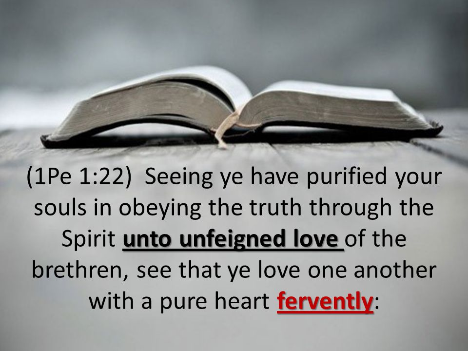 unto unfeigned love fervently (1Pe 1:22) Seeing ye have purified your souls in obeying the truth through the Spirit unto unfeigned love of the brethren, see that ye love one another with a pure heart fervently: