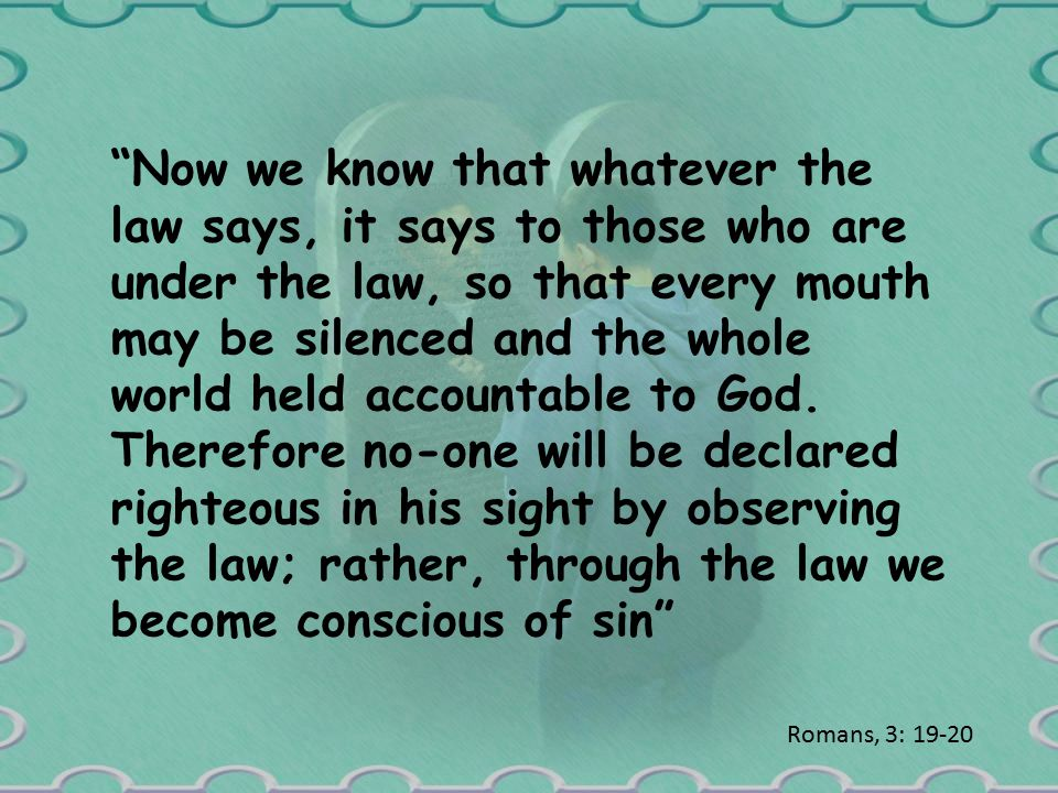 Now we know that whatever the law says, it says to those who are under the law, so that every mouth may be silenced and the whole world held accountable to God.