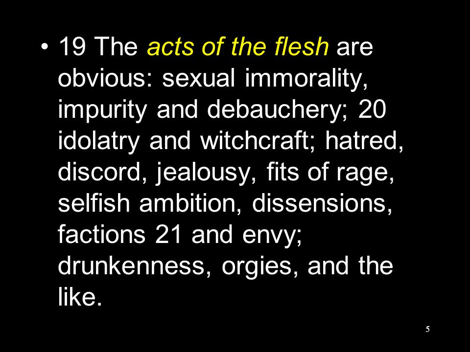 5 19 The acts of the flesh are obvious: sexual immorality, impurity and debauchery; 20 idolatry and witchcraft; hatred, discord, jealousy, fits of rage, selfish ambition, dissensions, factions 21 and envy; drunkenness, orgies, and the like.
