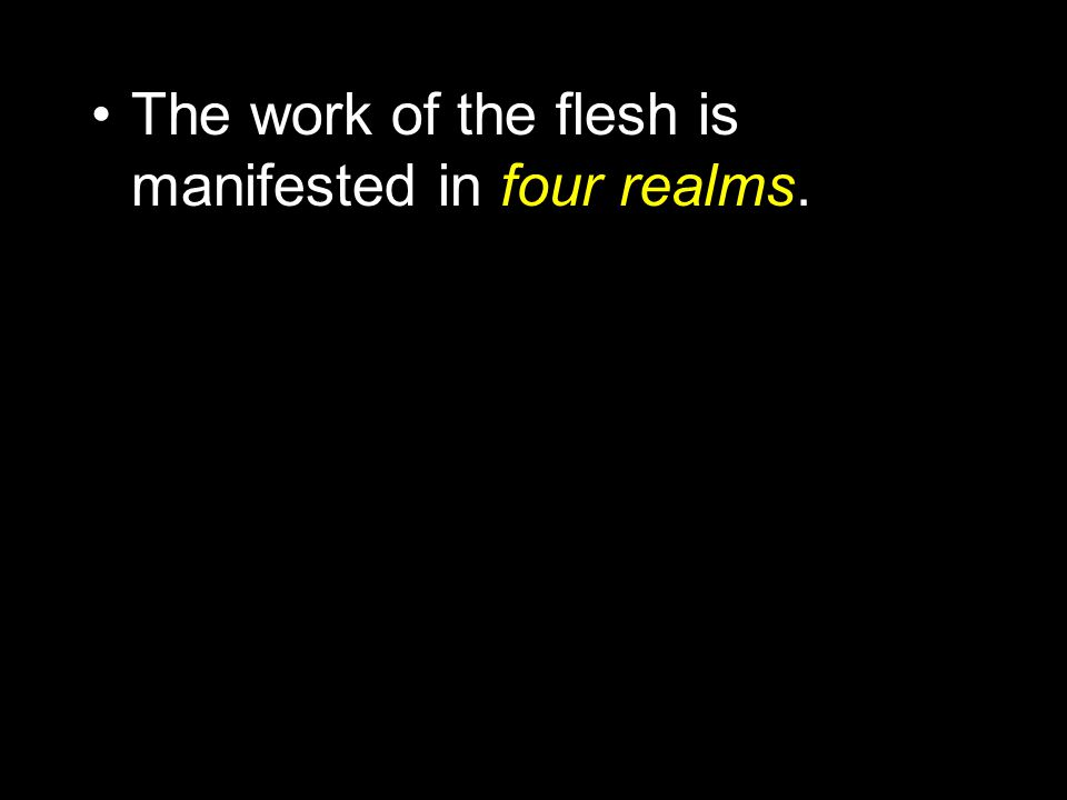 The work of the flesh is manifested in four realms.