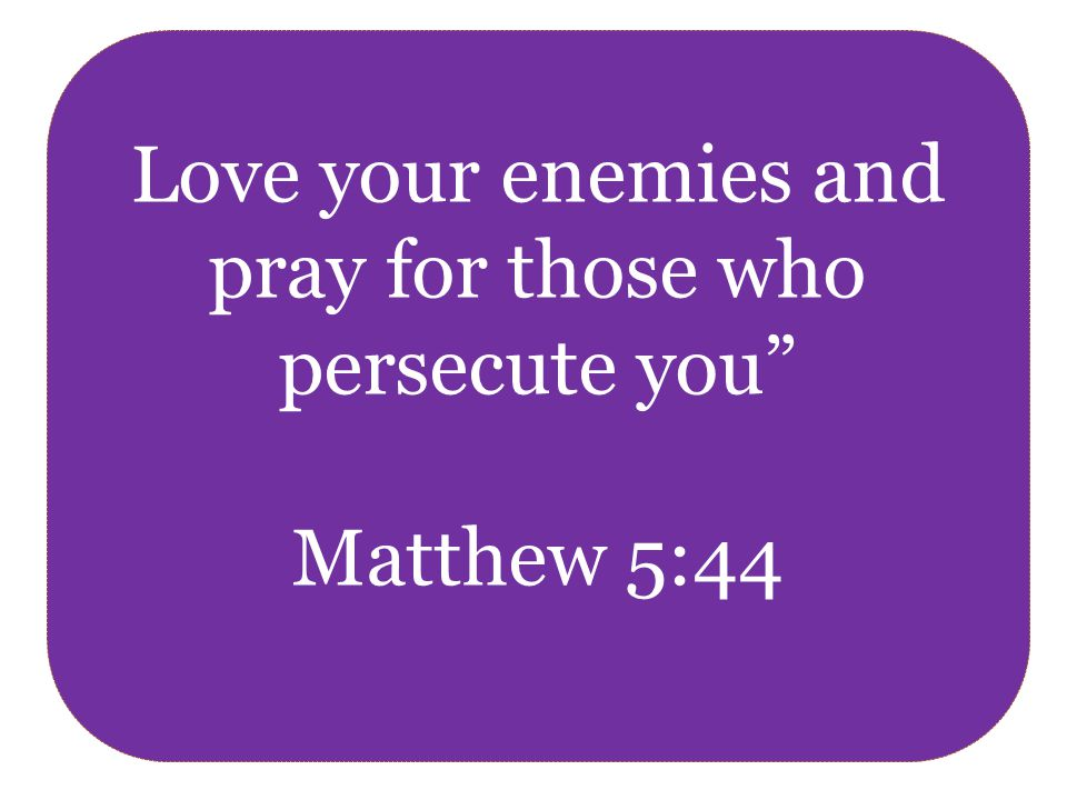 Love your enemies and pray for those who persecute you Matthew 5:44