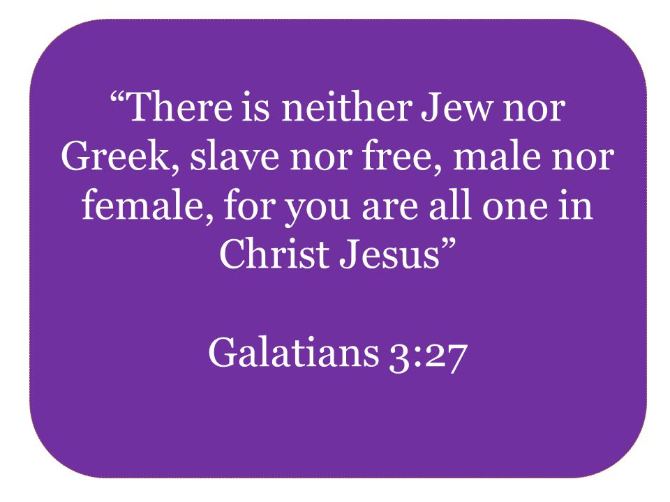 There is neither Jew nor Greek, slave nor free, male nor female, for you are all one in Christ Jesus Galatians 3:27