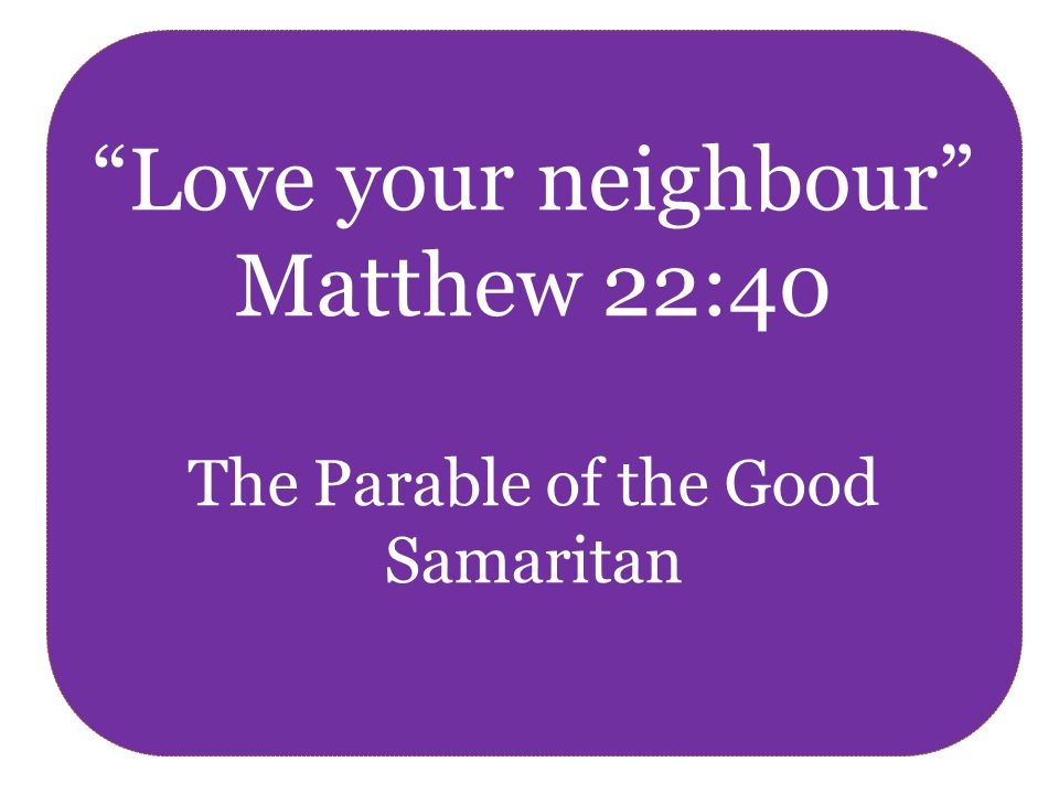 Love your neighbour Matthew 22:40 The Parable of the Good Samaritan