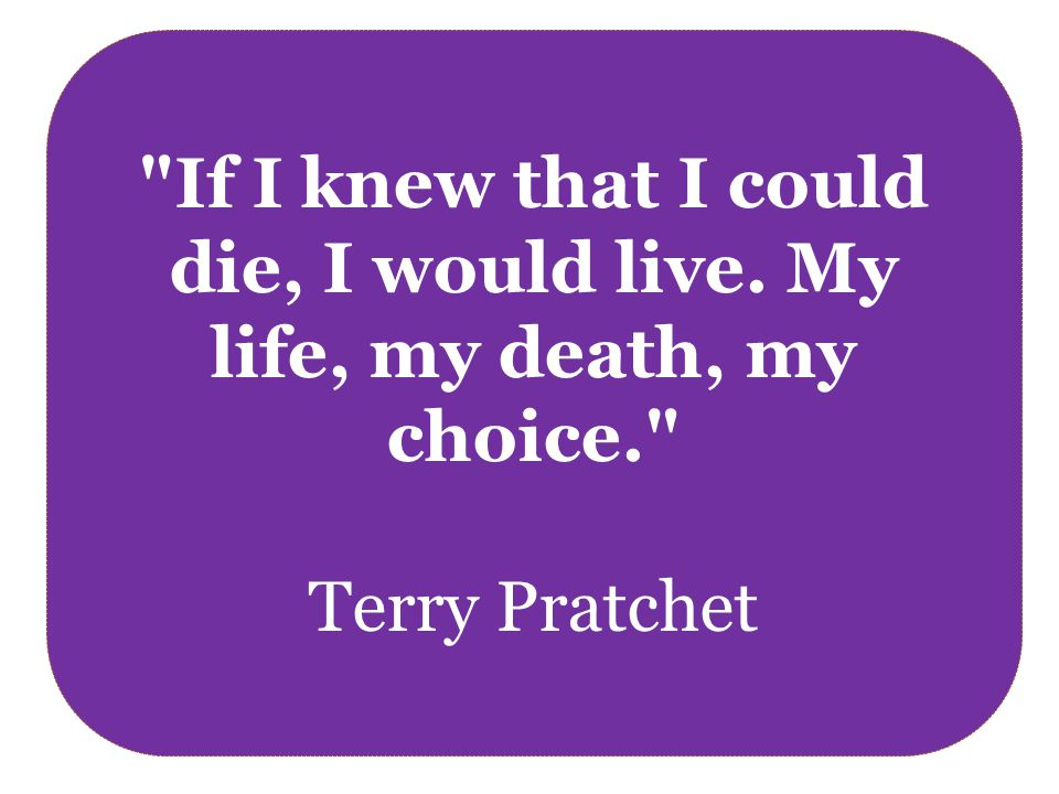 If I knew that I could die, I would live. My life, my death, my choice. Terry Pratchet
