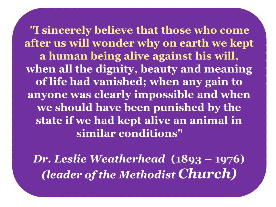 I sincerely believe that those who come after us will wonder why on earth we kept a human being alive against his will, when all the dignity, beauty and meaning of life had vanished; when any gain to anyone was clearly impossible and when we should have been punished by the state if we had kept alive an animal in similar conditions Dr.