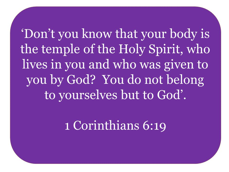 'Don't you know that your body is the temple of the Holy Spirit, who lives in you and who was given to you by God.