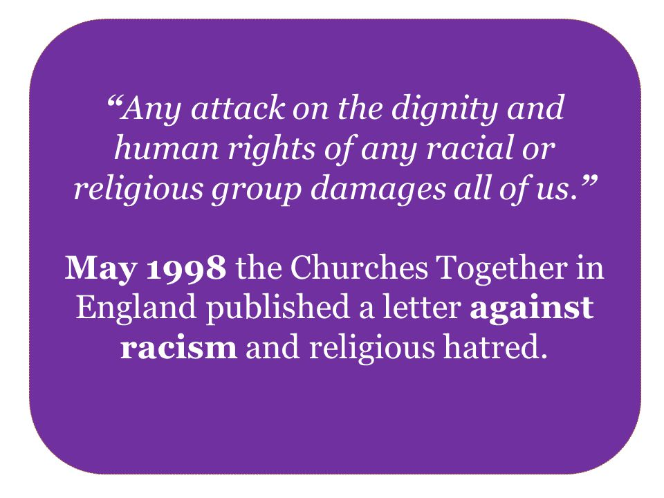 Any attack on the dignity and human rights of any racial or religious group damages all of us. May 1998 the Churches Together in England published a letter against racism and religious hatred.