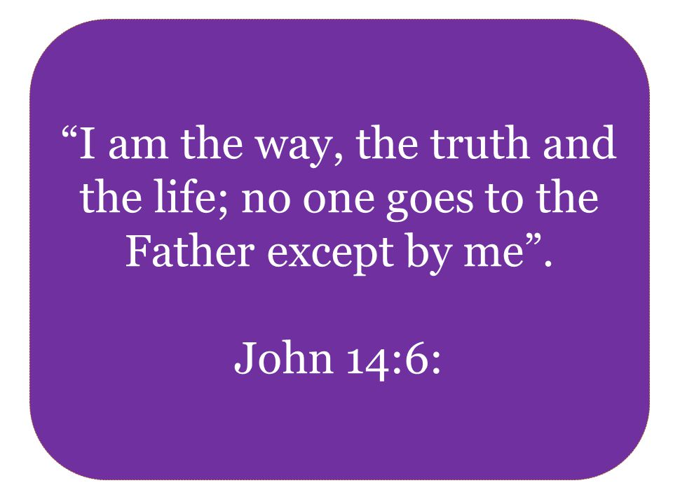 I am the way, the truth and the life; no one goes to the Father except by me . John 14:6: