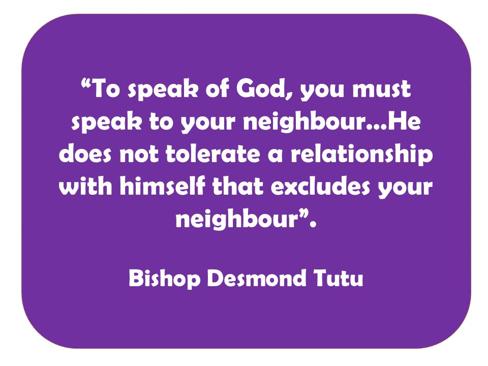 To speak of God, you must speak to your neighbour…He does not tolerate a relationship with himself that excludes your neighbour .