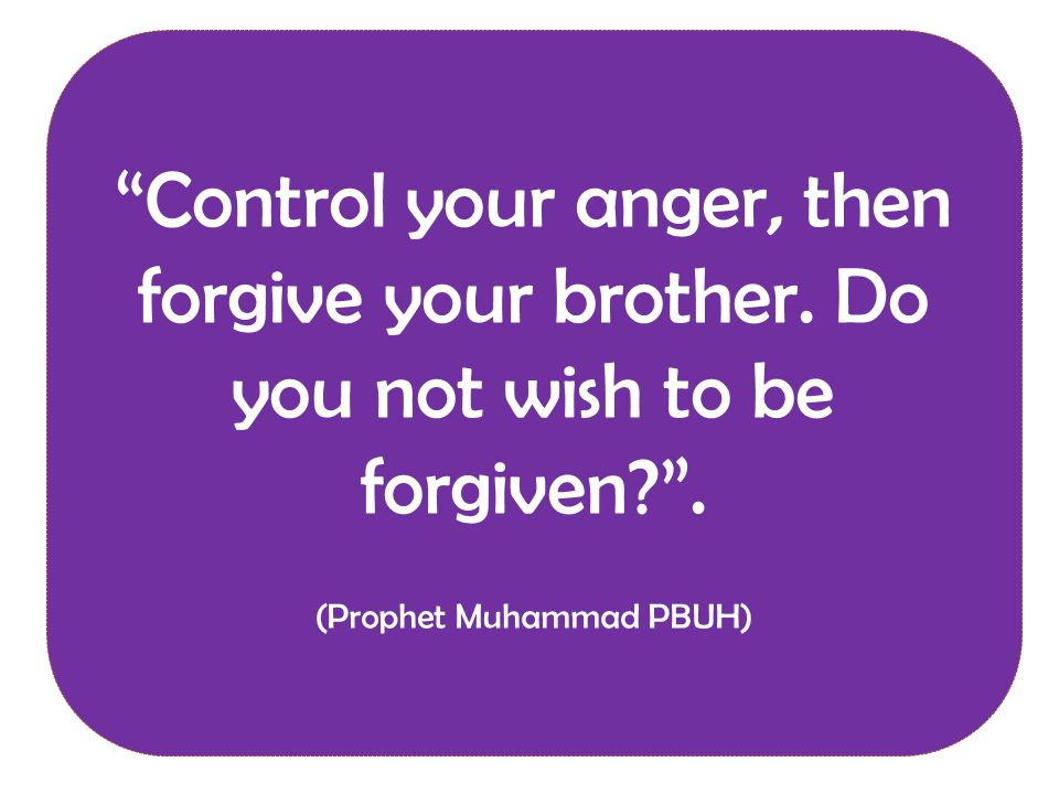 Control your anger, then forgive your brother. Do you not wish to be forgiven .