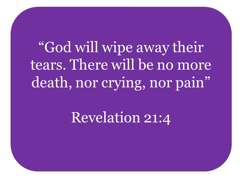God will wipe away their tears. There will be no more death, nor crying, nor pain Revelation 21:4