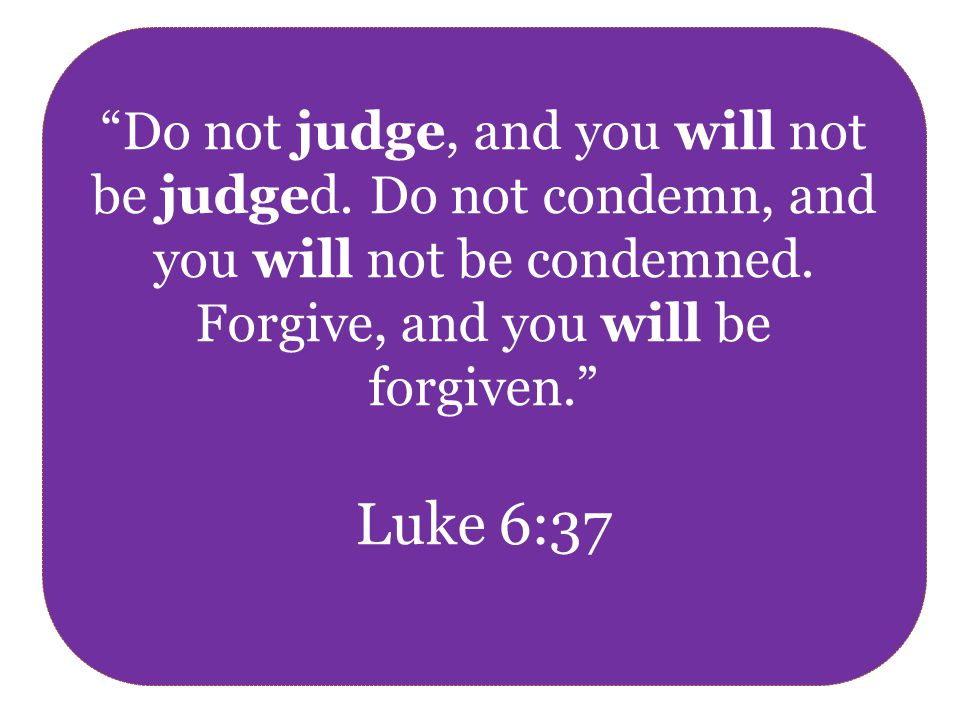 Do not judge, and you will not be judged. Do not condemn, and you will not be condemned.