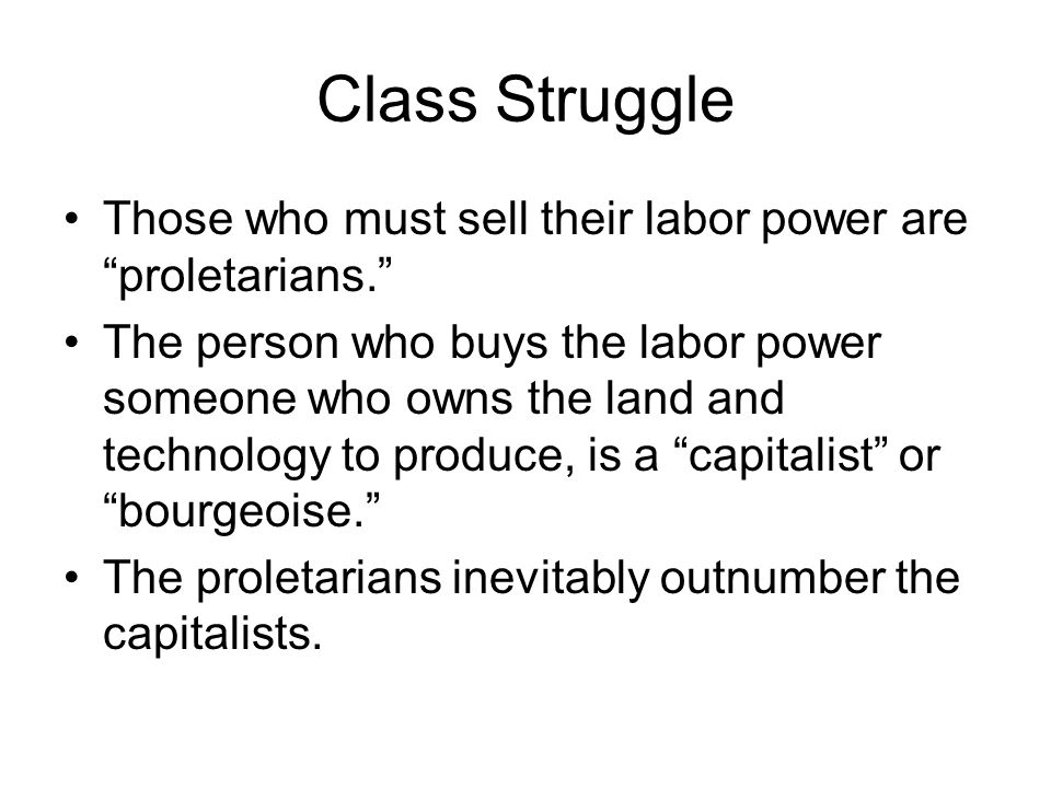 Class Struggle Those who must sell their labor power are proletarians. The person who buys the labor power someone who owns the land and technology to produce, is a capitalist or bourgeoise. The proletarians inevitably outnumber the capitalists.