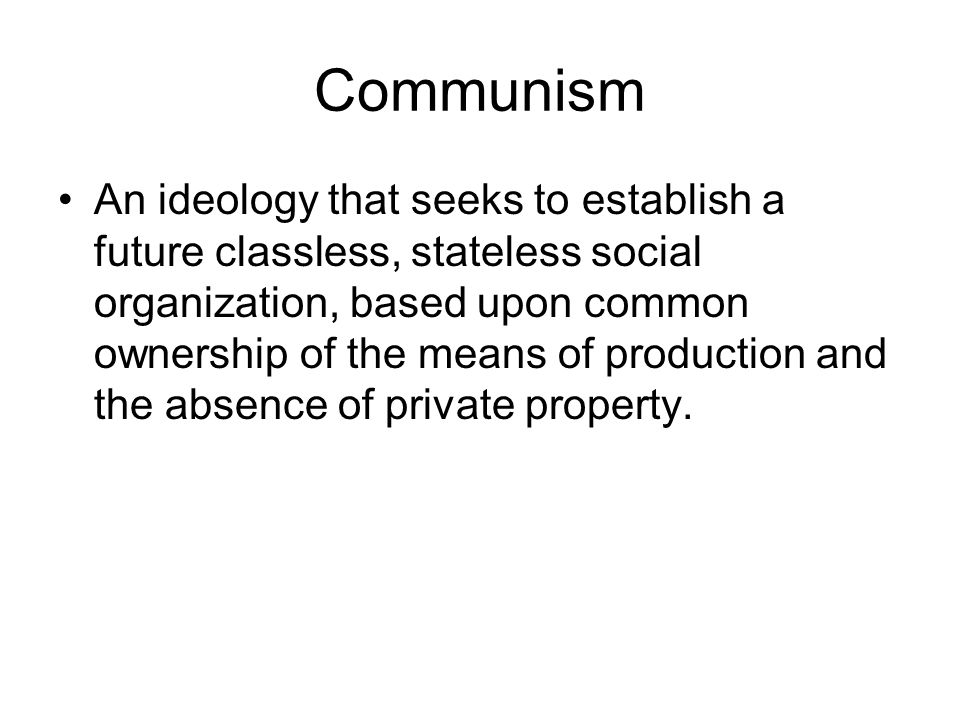 Communism An ideology that seeks to establish a future classless, stateless social organization, based upon common ownership of the means of production and the absence of private property.