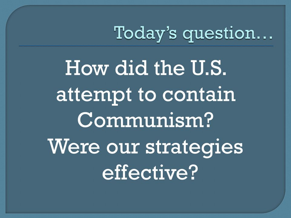 How did the U.S. attempt to contain Communism Were our strategies effective
