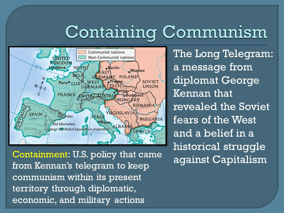The Long Telegram: a message from diplomat George Kennan that revealed the Soviet fears of the West and a belief in a historical struggle against Capitalism Containment: U.S.
