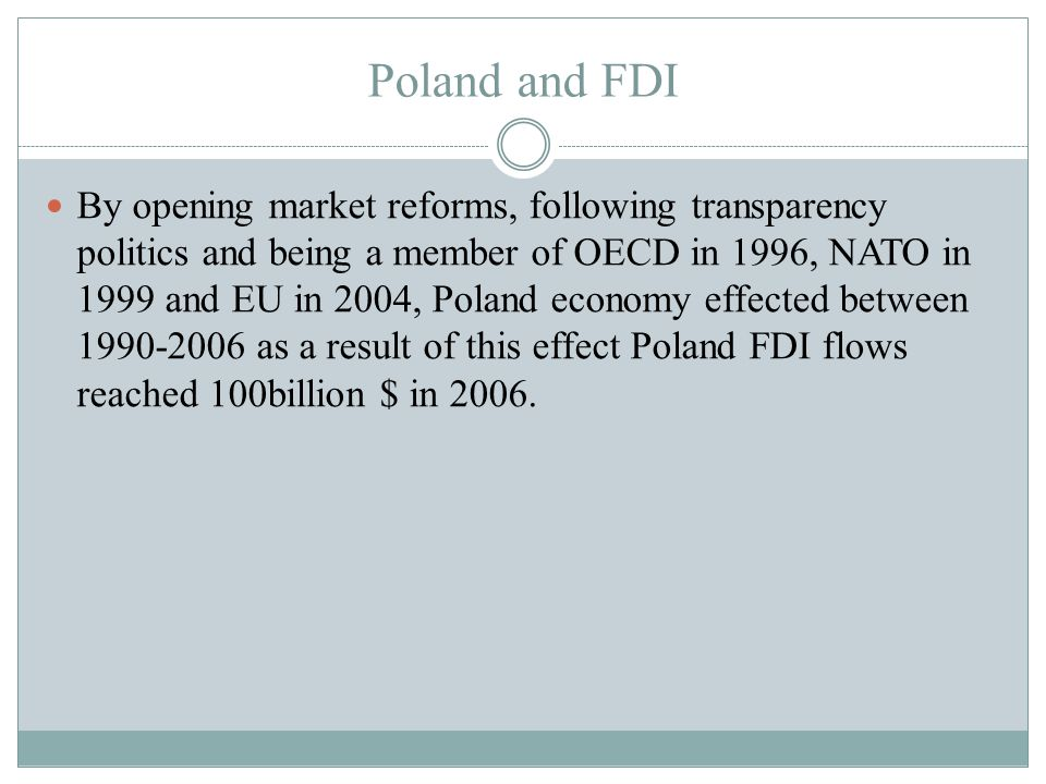Poland and FDI By opening market reforms, following transparency politics and being a member of OECD in 1996, NATO in 1999 and EU in 2004, Poland economy effected between as a result of this effect Poland FDI flows reached 100billion $ in 2006.
