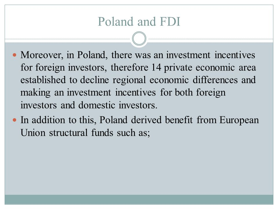 Poland and FDI Moreover, in Poland, there was an investment incentives for foreign investors, therefore 14 private economic area established to decline regional economic differences and making an investment incentives for both foreign investors and domestic investors.