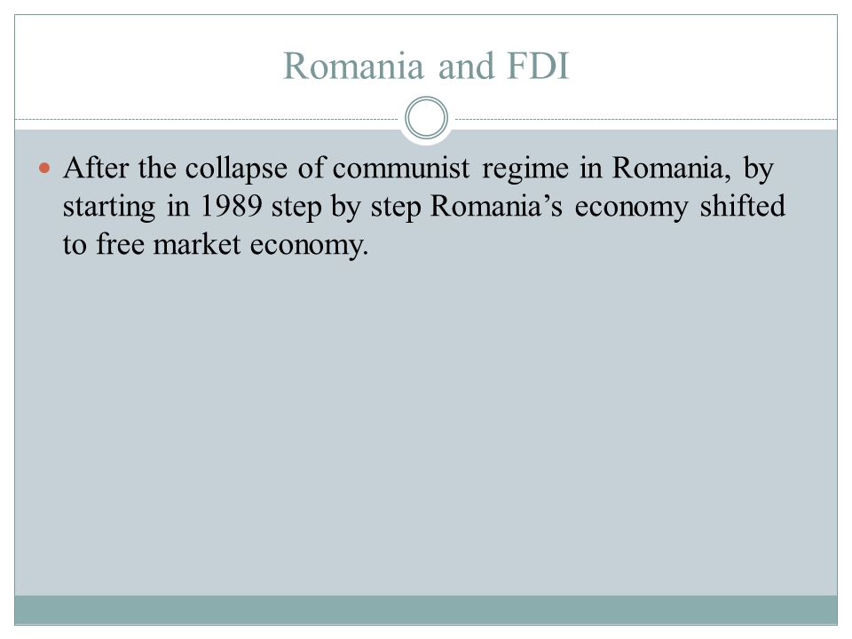Romania and FDI After the collapse of communist regime in Romania, by starting in 1989 step by step Romania's economy shifted to free market economy.