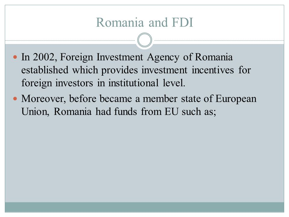 Romania and FDI In 2002, Foreign Investment Agency of Romania established which provides investment incentives for foreign investors in institutional level.