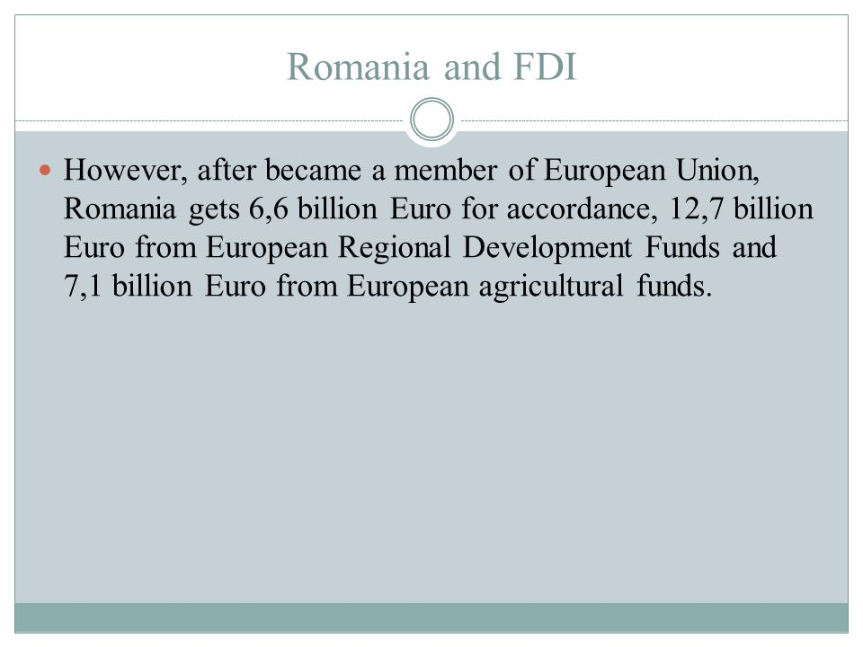Romania and FDI However, after became a member of European Union, Romania gets 6,6 billion Euro for accordance, 12,7 billion Euro from European Regional Development Funds and 7,1 billion Euro from European agricultural funds.