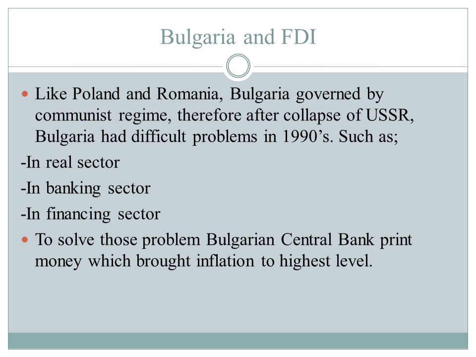 Bulgaria and FDI Like Poland and Romania, Bulgaria governed by communist regime, therefore after collapse of USSR, Bulgaria had difficult problems in 1990's.