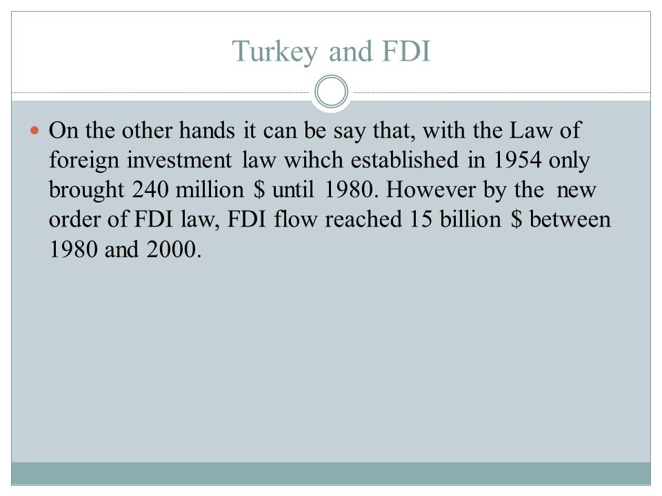 Turkey and FDI On the other hands it can be say that, with the Law of foreign investment law wihch established in 1954 only brought 240 million $ until 1980.