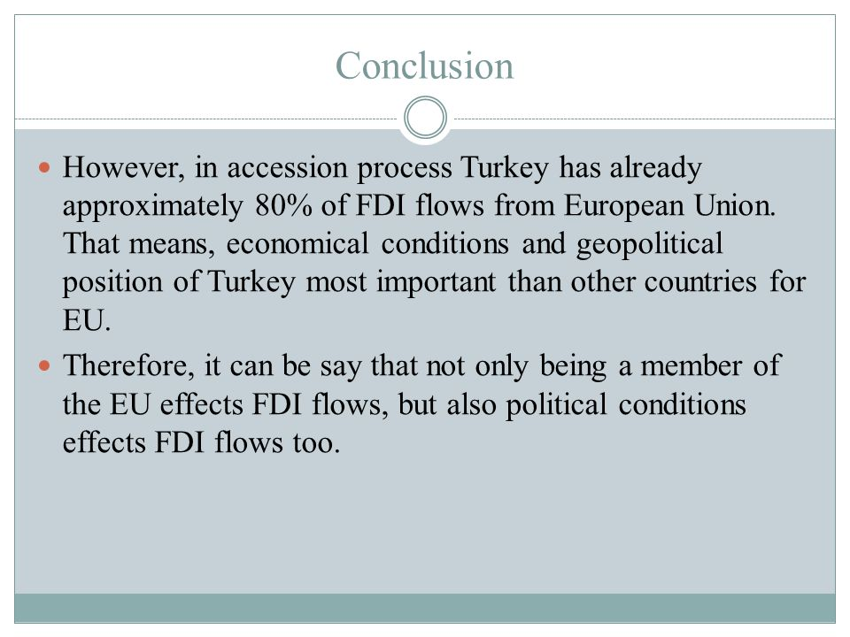 Conclusion However, in accession process Turkey has already approximately 80% of FDI flows from European Union.