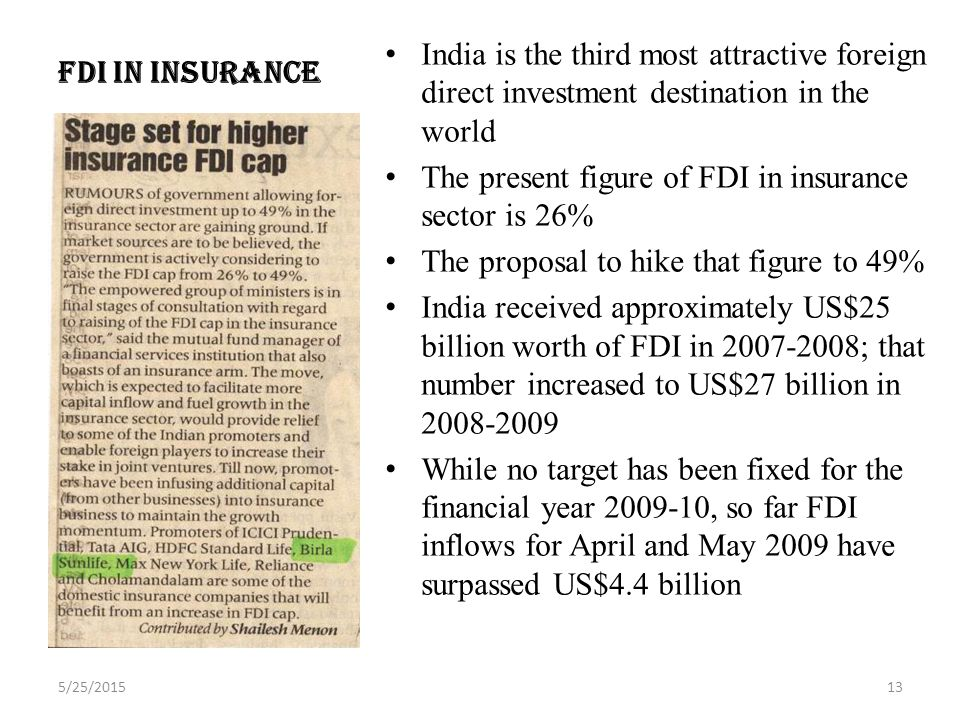 FDI IN INSURANCE India is the third most attractive foreign direct investment destination in the world The present figure of FDI in insurance sector is 26% The proposal to hike that figure to 49% India received approximately US$25 billion worth of FDI in ; that number increased to US$27 billion in While no target has been fixed for the financial year , so far FDI inflows for April and May 2009 have surpassed US$4.4 billion 5/25/201513