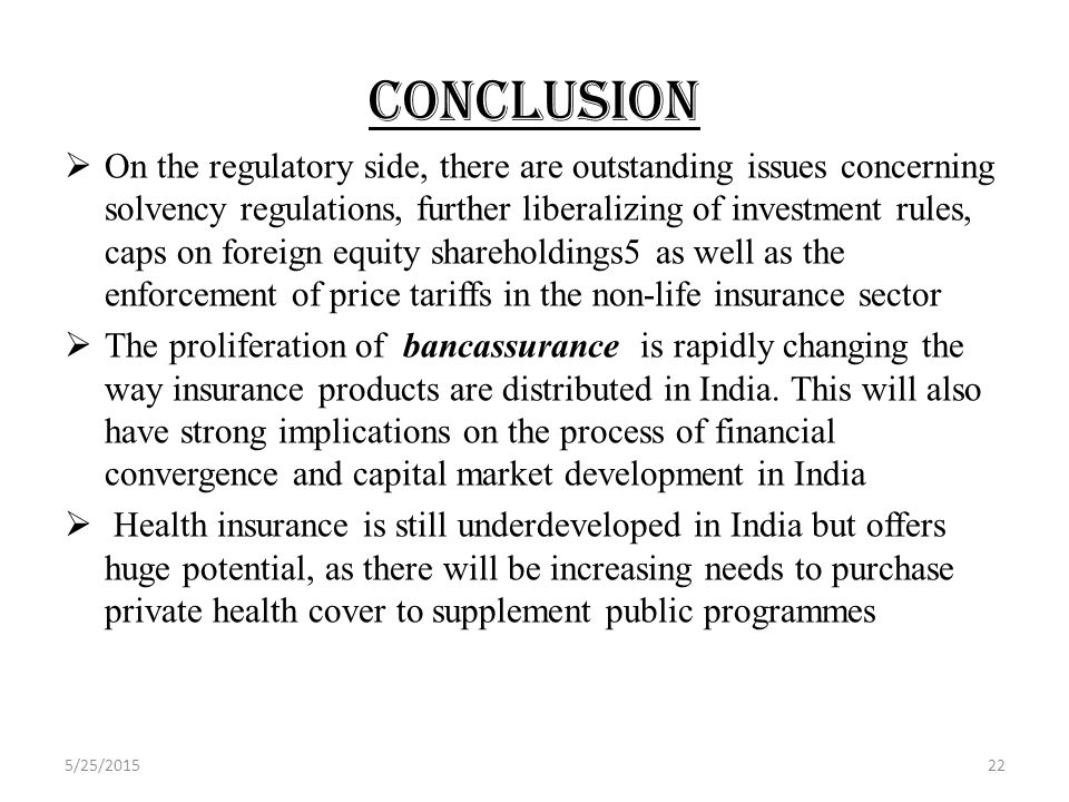 CONCLUSION  On the regulatory side, there are outstanding issues concerning solvency regulations, further liberalizing of investment rules, caps on foreign equity shareholdings5 as well as the enforcement of price tariffs in the non-life insurance sector  The proliferation of bancassurance is rapidly changing the way insurance products are distributed in India.