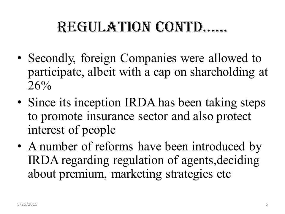 Regulation contd…… Secondly, foreign Companies were allowed to participate, albeit with a cap on shareholding at 26% Since its inception IRDA has been taking steps to promote insurance sector and also protect interest of people A number of reforms have been introduced by IRDA regarding regulation of agents,deciding about premium, marketing strategies etc 5/25/20155