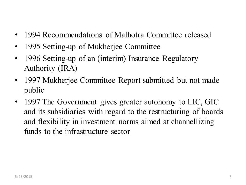 1994 Recommendations of Malhotra Committee released 1995 Setting-up of Mukherjee Committee 1996 Setting-up of an (interim) Insurance Regulatory Authority (IRA) 1997 Mukherjee Committee Report submitted but not made public 1997 The Government gives greater autonomy to LIC, GIC and its subsidiaries with regard to the restructuring of boards and flexibility in investment norms aimed at channellizing funds to the infrastructure sector 5/25/20157