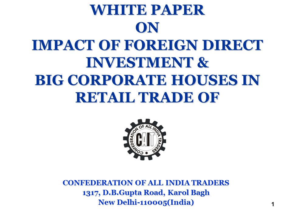 1 WHITE PAPER ON IMPACT OF FOREIGN DIRECT INVESTMENT & BIG CORPORATE HOUSES IN RETAIL TRADE OF CONFEDERATION OF ALL INDIA TRADERS 1317, D.B.Gupta Road, Karol Bagh New Delhi-110005(India)