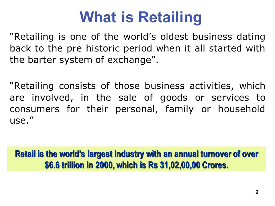 2 What is Retailing Retailing is one of the world's oldest business dating back to the pre historic period when it all started with the barter system of exchange .