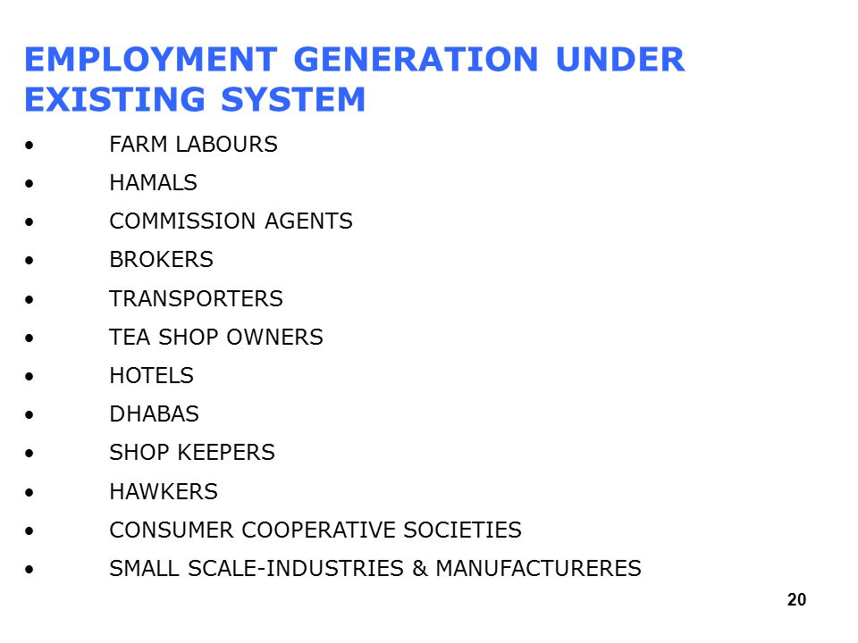 20 EMPLOYMENT GENERATION UNDER EXISTING SYSTEM FARM LABOURS HAMALS COMMISSION AGENTS BROKERS TRANSPORTERS TEA SHOP OWNERS HOTELS DHABAS SHOP KEEPERS HAWKERS CONSUMER COOPERATIVE SOCIETIES SMALL SCALE-INDUSTRIES & MANUFACTURERES