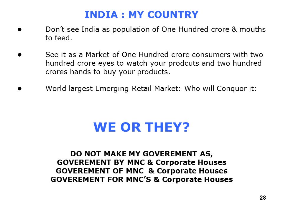 28 Don't see India as population of One Hundred crore & mouths to feed.See it as a Market of One Hundred crore consumers with two hundred crore eyes to watch your prodcuts and two hundred crores hands to buy your products.World largest Emerging Retail Market: Who will Conquor it: INDIA : MY COUNTRY WE OR THEY.