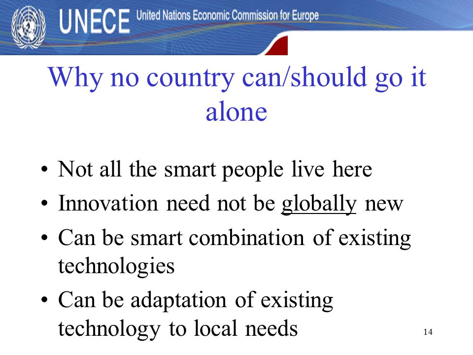 14 Why no country can/should go it alone Not all the smart people live here Innovation need not be globally new Can be smart combination of existing technologies Can be adaptation of existing technology to local needs