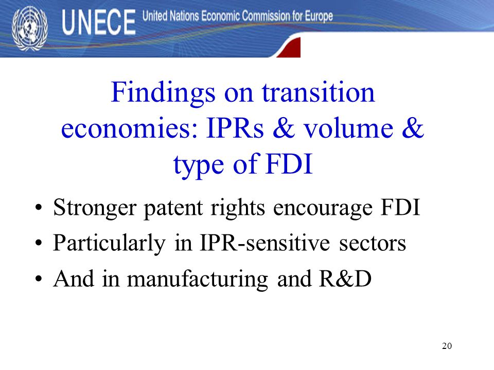 20 Findings on transition economies: IPRs & volume & type of FDI Stronger patent rights encourage FDI Particularly in IPR-sensitive sectors And in manufacturing and R&D