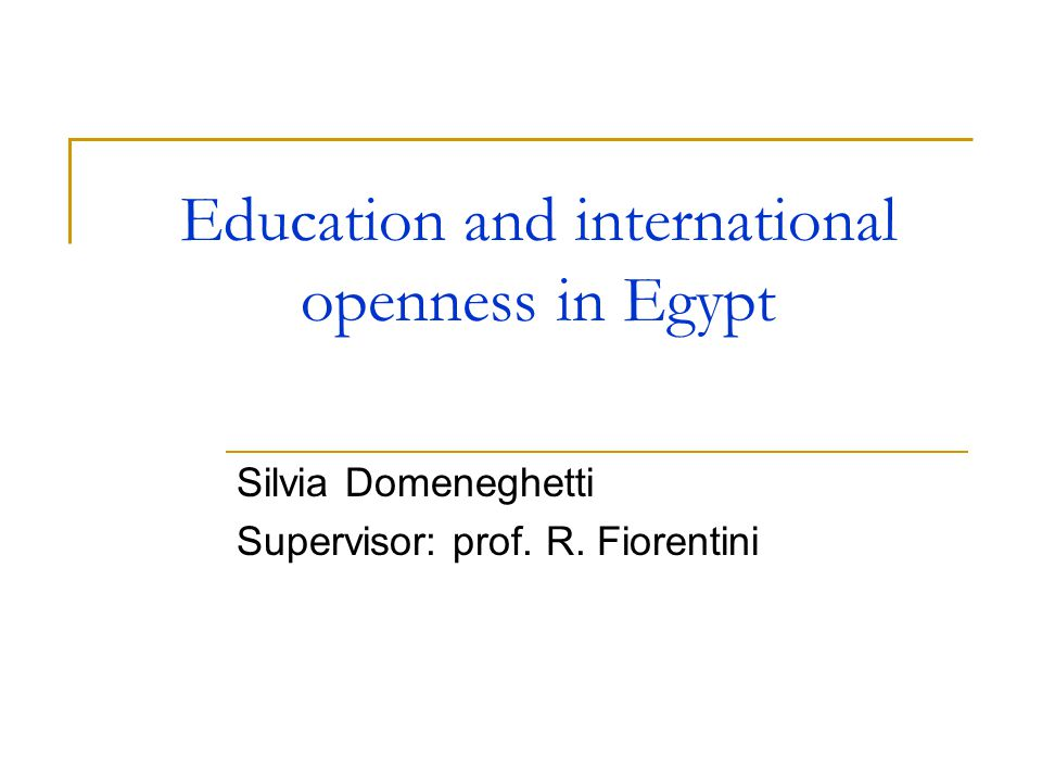 Education and international openness in Egypt Silvia Domeneghetti Supervisor: prof. R. Fiorentini