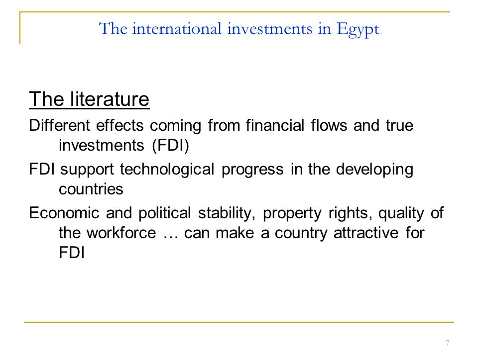 7 The international investments in Egypt The literature Different effects coming from financial flows and true investments (FDI) FDI support technological progress in the developing countries Economic and political stability, property rights, quality of the workforce … can make a country attractive for FDI