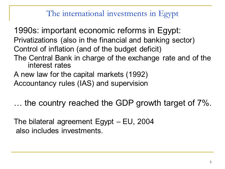 8 The international investments in Egypt 1990s: important economic reforms in Egypt: Privatizations (also in the financial and banking sector) Control of inflation (and of the budget deficit) The Central Bank in charge of the exchange rate and of the interest rates A new law for the capital markets (1992) Accountancy rules (IAS) and supervision … the country reached the GDP growth target of 7%.