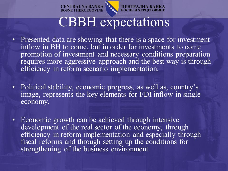 CBBH expectations Presented data are showing that there is a space for investment inflow in BH to come, but in order for investments to come promotion of investment and necessary conditions preparation requires more aggressive approach and the best way is through efficiency in reform scenario implementation.