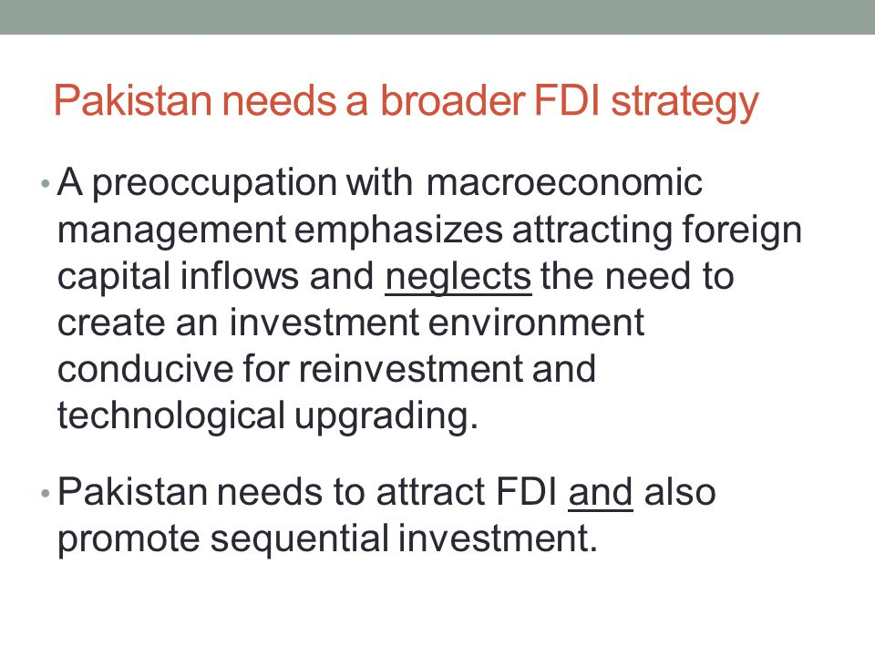 Pakistan needs a broader FDI strategy A preoccupation with macroeconomic management emphasizes attracting foreign capital inflows and neglects the need to create an investment environment conducive for reinvestment and technological upgrading.