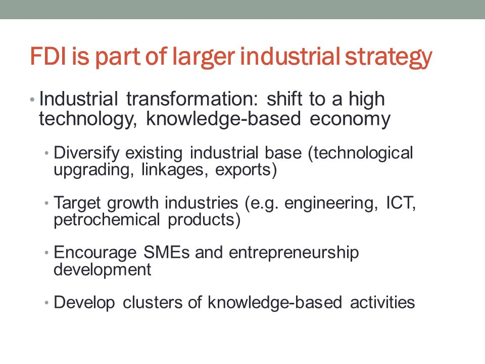 FDI is part of larger industrial strategy Industrial transformation: shift to a high technology, knowledge-based economy Diversify existing industrial base (technological upgrading, linkages, exports) Target growth industries (e.g.