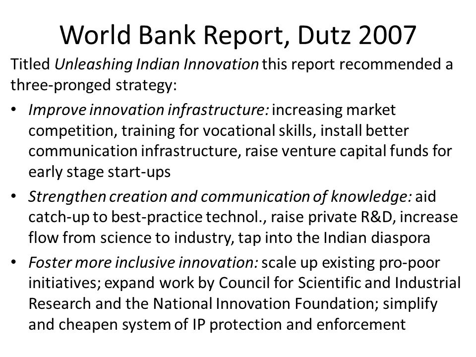 World Bank Report, Dutz 2007 Titled Unleashing Indian Innovation this report recommended a three-pronged strategy: Improve innovation infrastructure: increasing market competition, training for vocational skills, install better communication infrastructure, raise venture capital funds for early stage start-ups Strengthen creation and communication of knowledge: aid catch-up to best-practice technol., raise private R&D, increase flow from science to industry, tap into the Indian diaspora Foster more inclusive innovation: scale up existing pro-poor initiatives; expand work by Council for Scientific and Industrial Research and the National Innovation Foundation; simplify and cheapen system of IP protection and enforcement