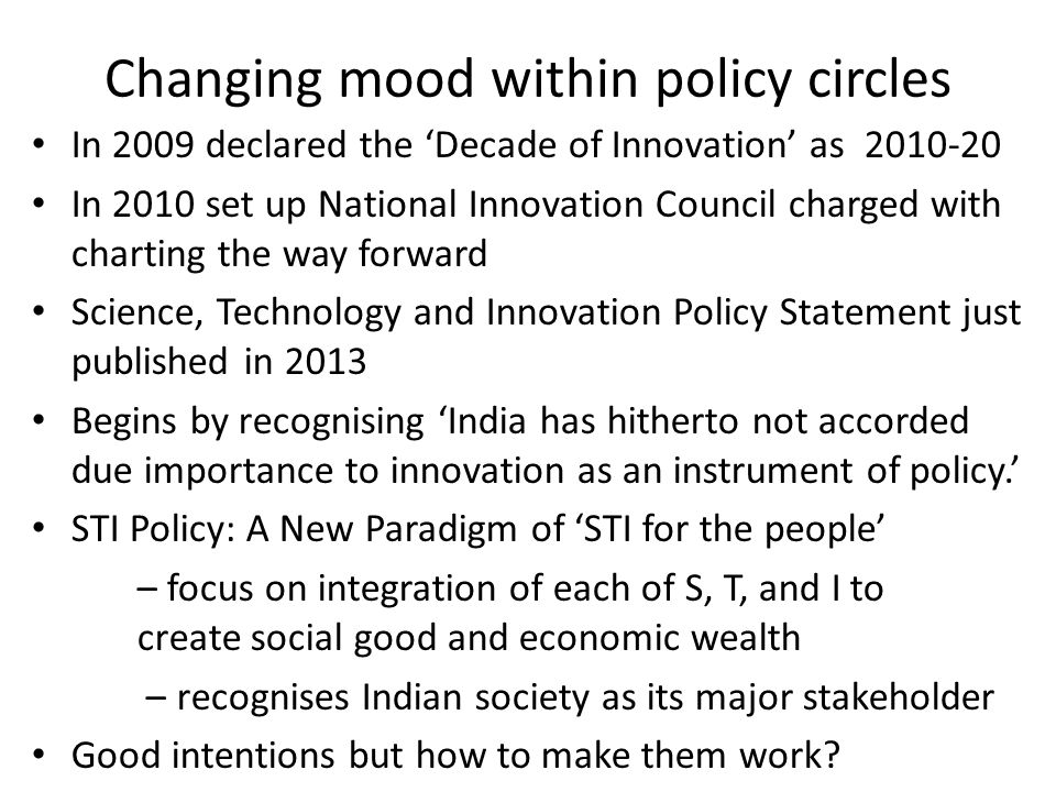 Changing mood within policy circles In 2009 declared the 'Decade of Innovation' as In 2010 set up National Innovation Council charged with charting the way forward Science, Technology and Innovation Policy Statement just published in 2013 Begins by recognising 'India has hitherto not accorded due importance to innovation as an instrument of policy.' STI Policy: A New Paradigm of 'STI for the people' – focus on integration of each of S, T, and I to create social good and economic wealth – recognises Indian society as its major stakeholder Good intentions but how to make them work
