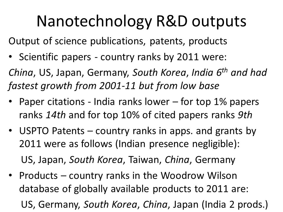 Nanotechnology R&D outputs Output of science publications, patents, products Scientific papers - country ranks by 2011 were: China, US, Japan, Germany, South Korea, India 6 th and had fastest growth from 2001-11 but from low base Paper citations - India ranks lower – for top 1% papers ranks 14th and for top 10% of cited papers ranks 9th USPTO Patents – country ranks in apps.