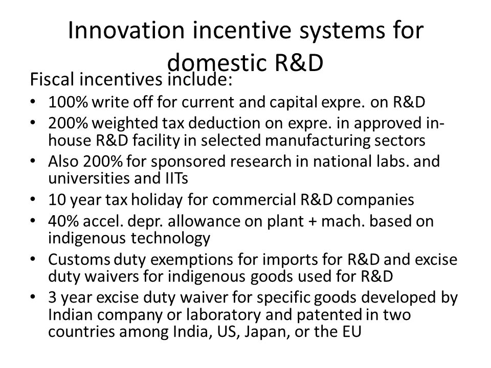 Innovation incentive systems for domestic R&D Fiscal incentives include: 100% write off for current and capital expre.