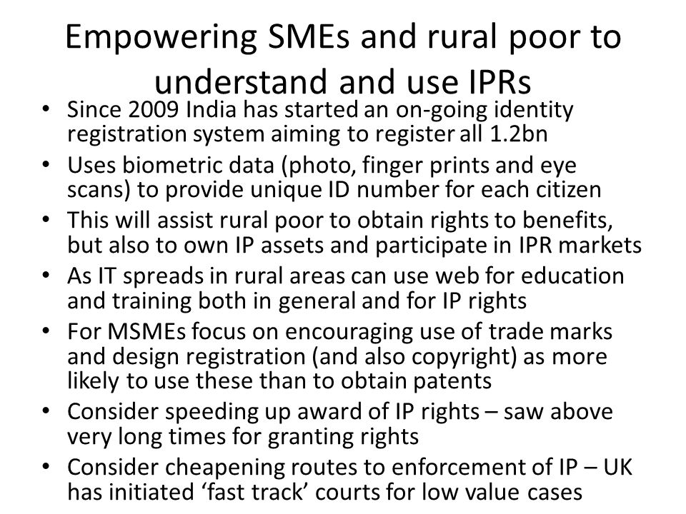 Empowering SMEs and rural poor to understand and use IPRs Since 2009 India has started an on-going identity registration system aiming to register all 1.2bn Uses biometric data (photo, finger prints and eye scans) to provide unique ID number for each citizen This will assist rural poor to obtain rights to benefits, but also to own IP assets and participate in IPR markets As IT spreads in rural areas can use web for education and training both in general and for IP rights For MSMEs focus on encouraging use of trade marks and design registration (and also copyright) as more likely to use these than to obtain patents Consider speeding up award of IP rights – saw above very long times for granting rights Consider cheapening routes to enforcement of IP – UK has initiated 'fast track' courts for low value cases